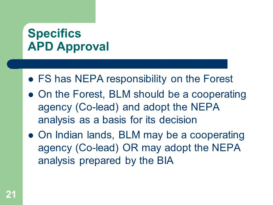 21 Specifics APD Approval FS has NEPA responsibility on the Forest On the Forest, BLM should be a cooperating agency (Co-lead) and adopt the NEPA analysis as a basis for its decision On Indian lands, BLM may be a cooperating agency (Co-lead) OR may adopt the NEPA analysis prepared by the BIA