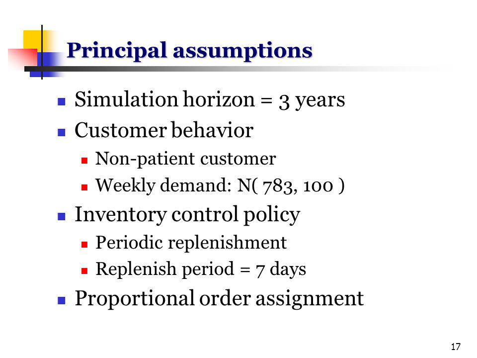 17 Principal assumptions Simulation horizon = 3 years Customer behavior Non-patient customer Weekly demand: N( 783, 100 ) Inventory control policy Periodic replenishment Replenish period = 7 days Proportional order assignment