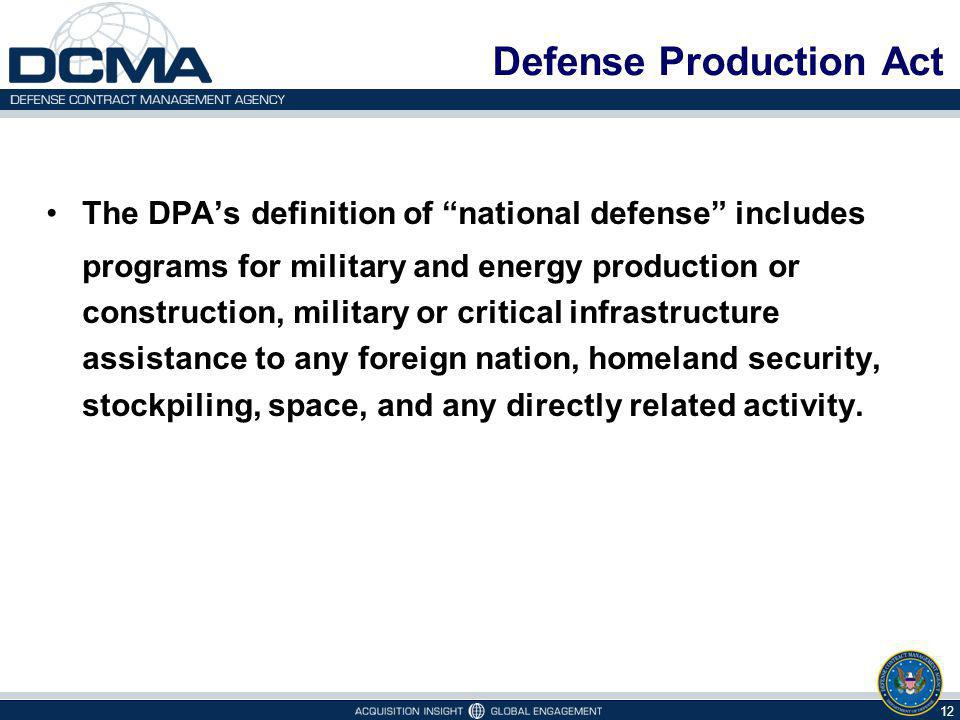 Defense Production Act The DPAs definition of national defense includes programs for military and energy production or construction, military or critical infrastructure assistance to any foreign nation, homeland security, stockpiling, space, and any directly related activity.