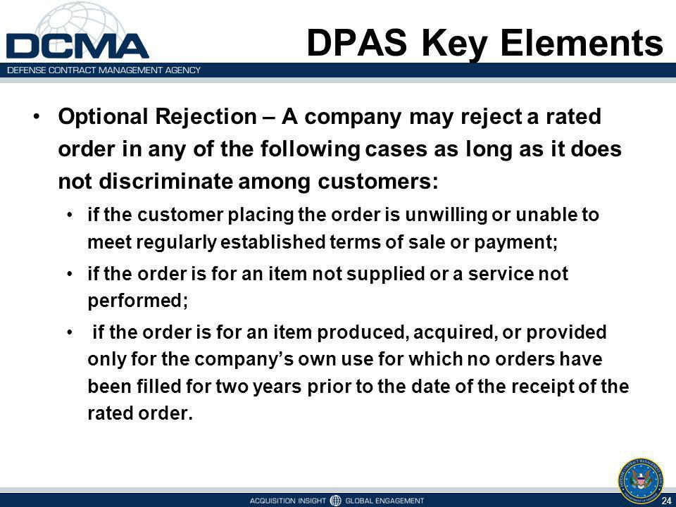 DPAS Key Elements Optional Rejection – A company may reject a rated order in any of the following cases as long as it does not discriminate among customers: if the customer placing the order is unwilling or unable to meet regularly established terms of sale or payment; if the order is for an item not supplied or a service not performed; if the order is for an item produced, acquired, or provided only for the companys own use for which no orders have been filled for two years prior to the date of the receipt of the rated order.