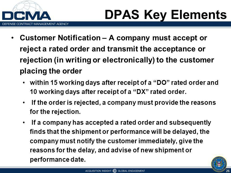 DPAS Key Elements Customer Notification – A company must accept or reject a rated order and transmit the acceptance or rejection (in writing or electronically) to the customer placing the order within 15 working days after receipt of a DO rated order and 10 working days after receipt of a DX rated order.