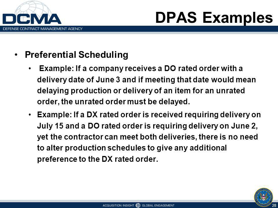 DPAS Examples Preferential Scheduling Example: If a company receives a DO rated order with a delivery date of June 3 and if meeting that date would mean delaying production or delivery of an item for an unrated order, the unrated order must be delayed.