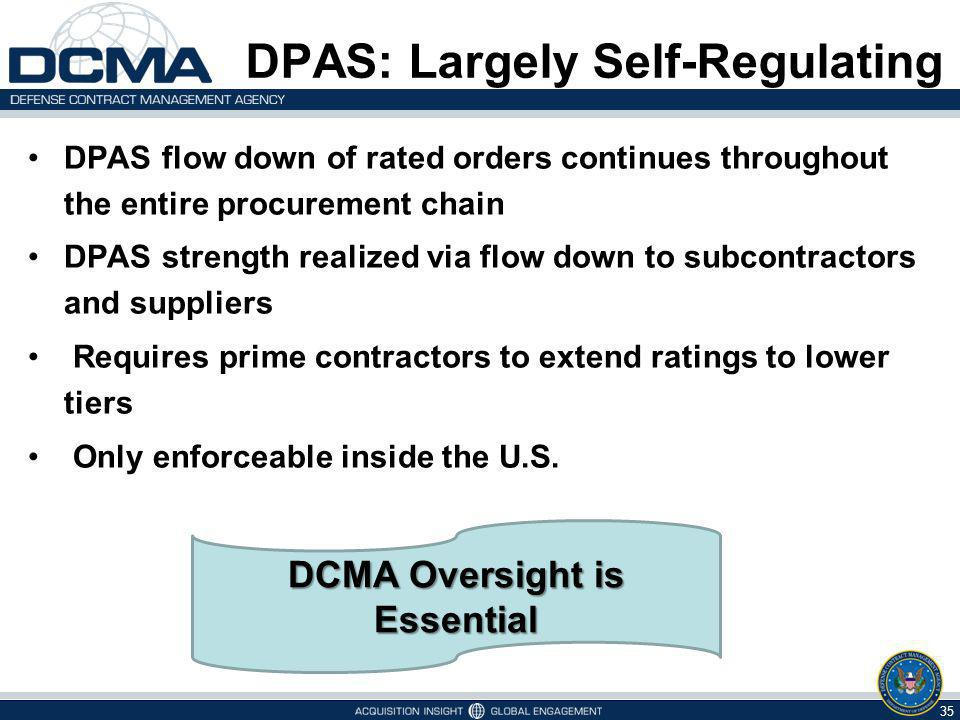 DPAS: Largely Self-Regulating DPAS flow down of rated orders continues throughout the entire procurement chain DPAS strength realized via flow down to subcontractors and suppliers Requires prime contractors to extend ratings to lower tiers Only enforceable inside the U.S.