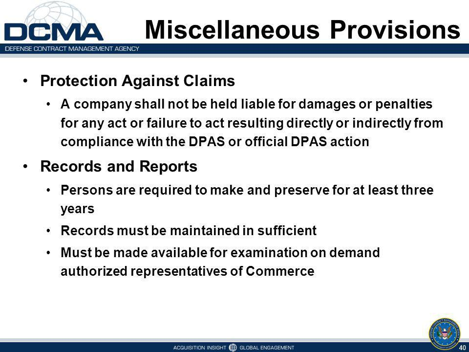 Miscellaneous Provisions Protection Against Claims A company shall not be held liable for damages or penalties for any act or failure to act resulting directly or indirectly from compliance with the DPAS or official DPAS action Records and Reports Persons are required to make and preserve for at least three years Records must be maintained in sufficient Must be made available for examination on demand authorized representatives of Commerce 40