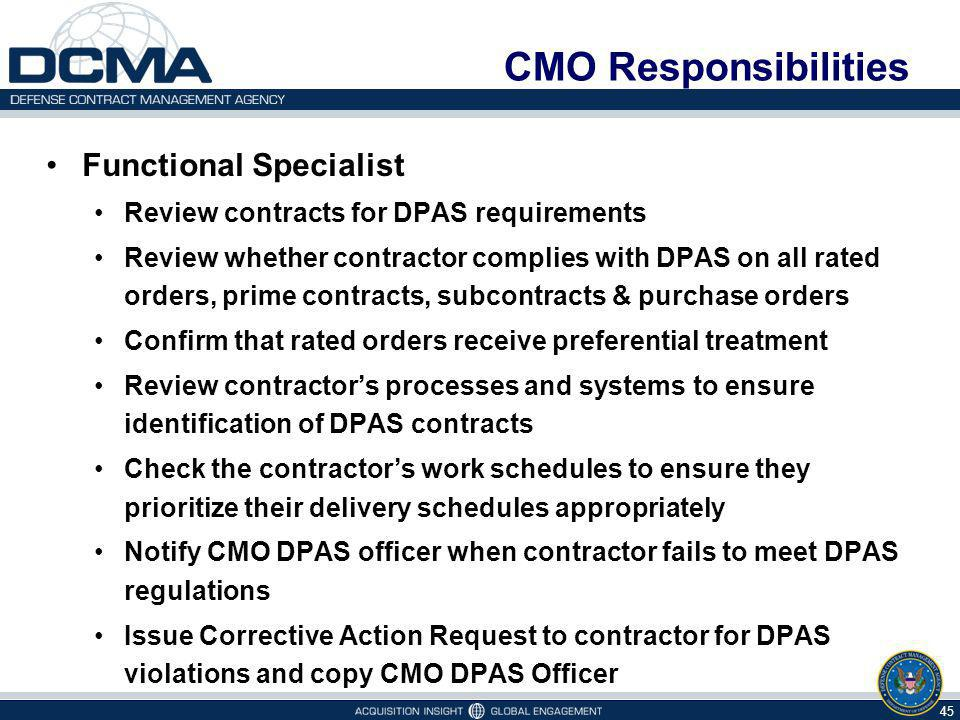 CMO Responsibilities Functional Specialist Review contracts for DPAS requirements Review whether contractor complies with DPAS on all rated orders, prime contracts, subcontracts & purchase orders Confirm that rated orders receive preferential treatment Review contractors processes and systems to ensure identification of DPAS contracts Check the contractors work schedules to ensure they prioritize their delivery schedules appropriately Notify CMO DPAS officer when contractor fails to meet DPAS regulations Issue Corrective Action Request to contractor for DPAS violations and copy CMO DPAS Officer 45