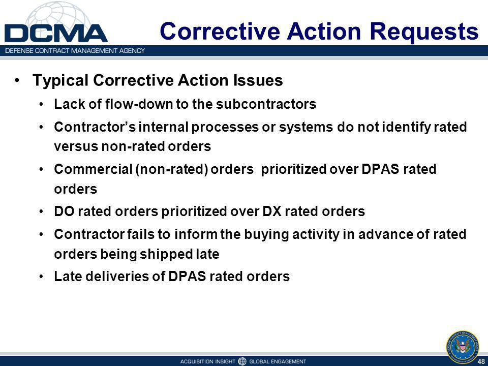 Corrective Action Requests Typical Corrective Action Issues Lack of flow-down to the subcontractors Contractors internal processes or systems do not identify rated versus non-rated orders Commercial (non-rated) orders prioritized over DPAS rated orders DO rated orders prioritized over DX rated orders Contractor fails to inform the buying activity in advance of rated orders being shipped late Late deliveries of DPAS rated orders 48
