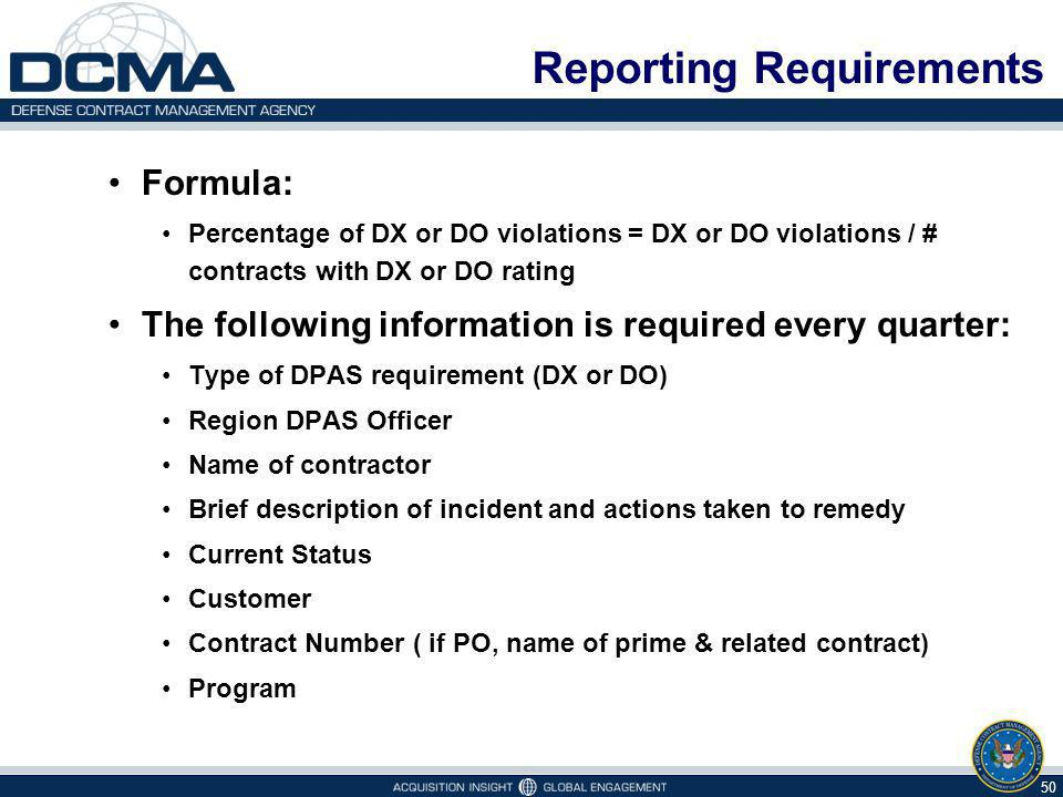 Reporting Requirements Formula: Percentage of DX or DO violations = DX or DO violations / # contracts with DX or DO rating The following information is required every quarter: Type of DPAS requirement (DX or DO) Region DPAS Officer Name of contractor Brief description of incident and actions taken to remedy Current Status Customer Contract Number ( if PO, name of prime & related contract) Program 50