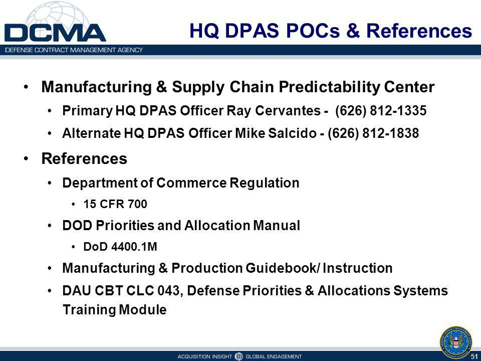 HQ DPAS POCs & References Manufacturing & Supply Chain Predictability Center Primary HQ DPAS Officer Ray Cervantes - (626) 812-1335 Alternate HQ DPAS Officer Mike Salcido - (626) 812-1838 References Department of Commerce Regulation 15 CFR 700 DOD Priorities and Allocation Manual DoD 4400.1M Manufacturing & Production Guidebook/ Instruction DAU CBT CLC 043, Defense Priorities & Allocations Systems Training Module 51