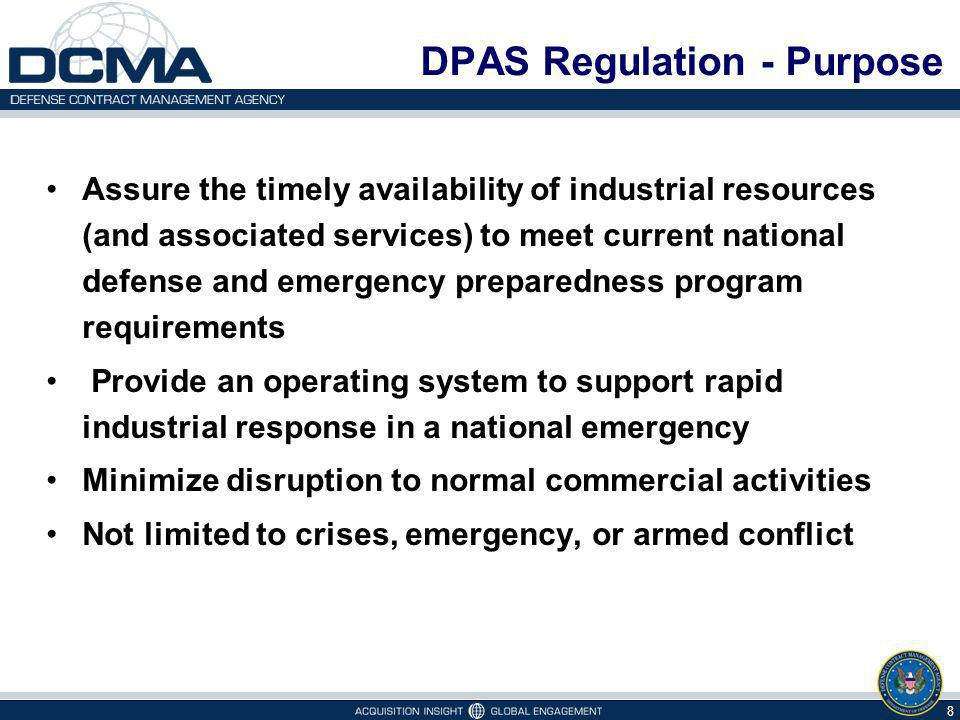 DPAS Regulation - Purpose Assure the timely availability of industrial resources (and associated services) to meet current national defense and emergency preparedness program requirements Provide an operating system to support rapid industrial response in a national emergency Minimize disruption to normal commercial activities Not limited to crises, emergency, or armed conflict 8