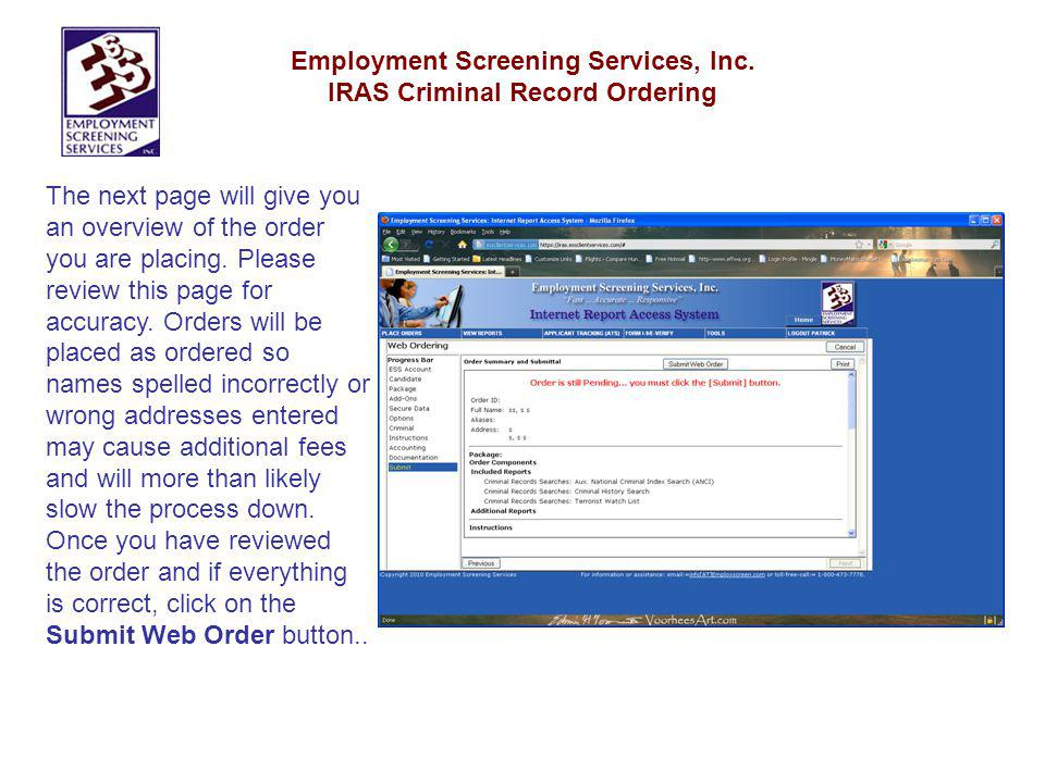 Employment Screening Services, Inc. IRAS Criminal Record Ordering The next page will give you an overview of the order you are placing. Please review
