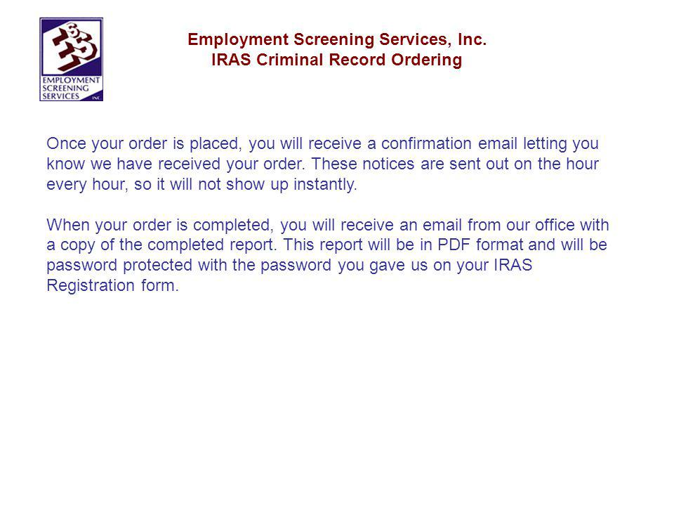 Employment Screening Services, Inc. IRAS Criminal Record Ordering Once your order is placed, you will receive a confirmation email letting you know we