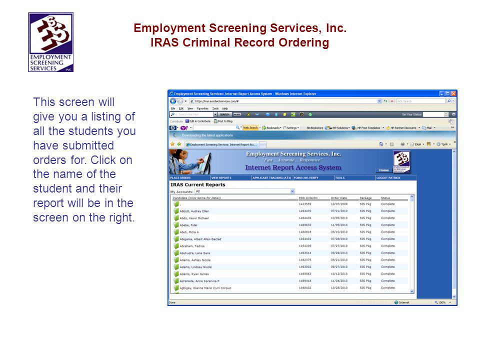Employment Screening Services, Inc. IRAS Criminal Record Ordering This screen will give you a listing of all the students you have submitted orders fo