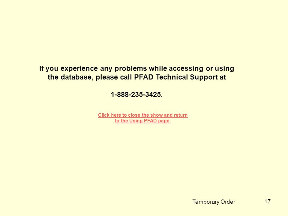 Temporary Order 17 If you experience any problems while accessing or using the database, please call PFAD Technical Support at 1-888-235-3425. Click h