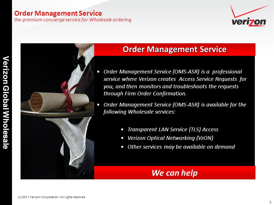 3 Verizon Global Wholesale (c) 2011 Verizon Corporation - All rights reserved Order Management Service We can help Order Management Service the premium concierge service for Wholesale ordering Order Management Service (OMS-ASR) is a professional service where Verizon creates Access Service Requests for you, and then monitors and troubleshoots the requests through Firm Order Confirmation.