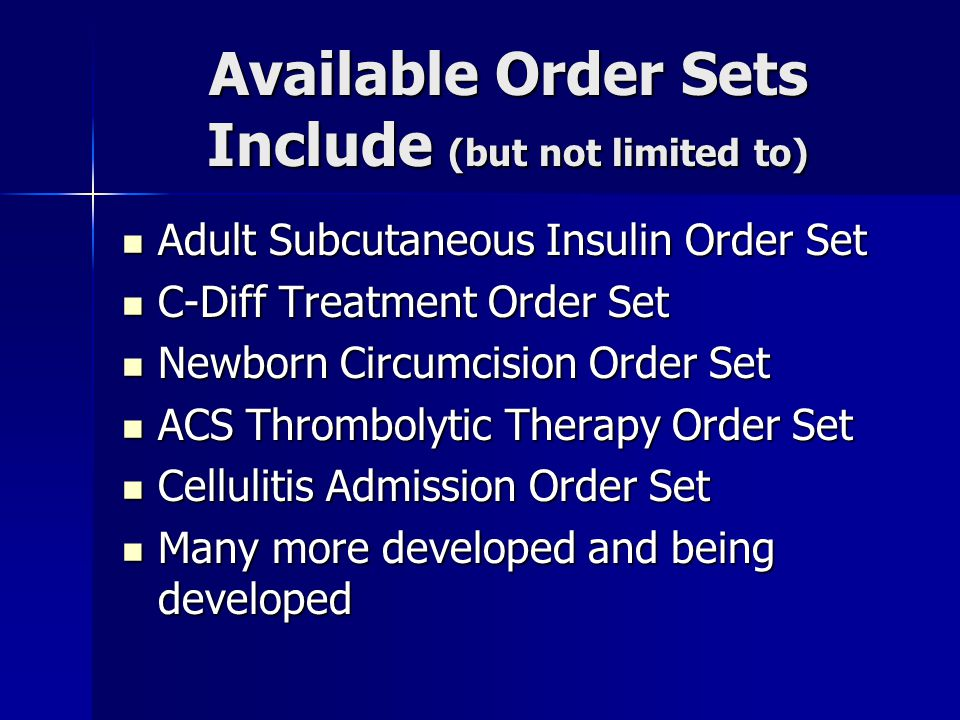 Available Order Sets Include (but not limited to) Adult Subcutaneous Insulin Order Set Adult Subcutaneous Insulin Order Set C-Diff Treatment Order Set