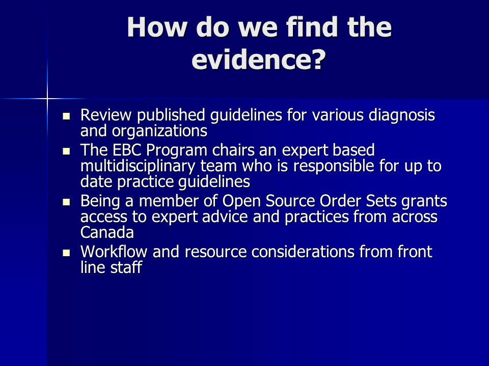 How do we find the evidence? Review published guidelines for various diagnosis and organizations Review published guidelines for various diagnosis and
