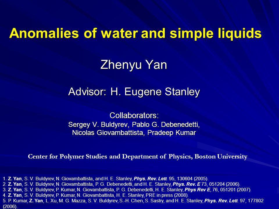 Anomalies of water and simple liquids Zhenyu Yan Advisor: H. Eugene Stanley Collaborators: Sergey V. Buldyrev, Pablo G. Debenedetti, Nicolas Giovambat