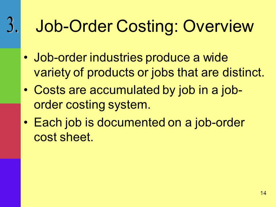 14 Job-Order Costing: Overview Job-order industries produce a wide variety of products or jobs that are distinct. Costs are accumulated by job in a jo
