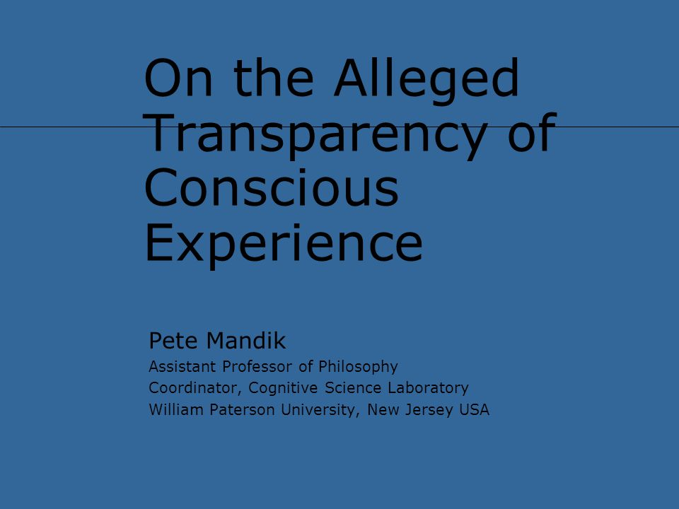 On the Alleged Transparency of Conscious Experience Pete Mandik Assistant Professor of Philosophy Coordinator, Cognitive Science Laboratory William Paterson University, New Jersey USA