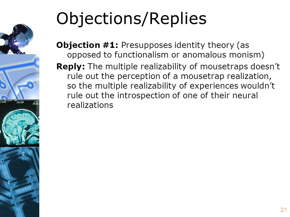 21 Objections/Replies Objection #1: Presupposes identity theory (as opposed to functionalism or anomalous monism) Reply: The multiple realizability of mousetraps doesnt rule out the perception of a mousetrap realization, so the multiple realizability of experiences wouldnt rule out the introspection of one of their neural realizations