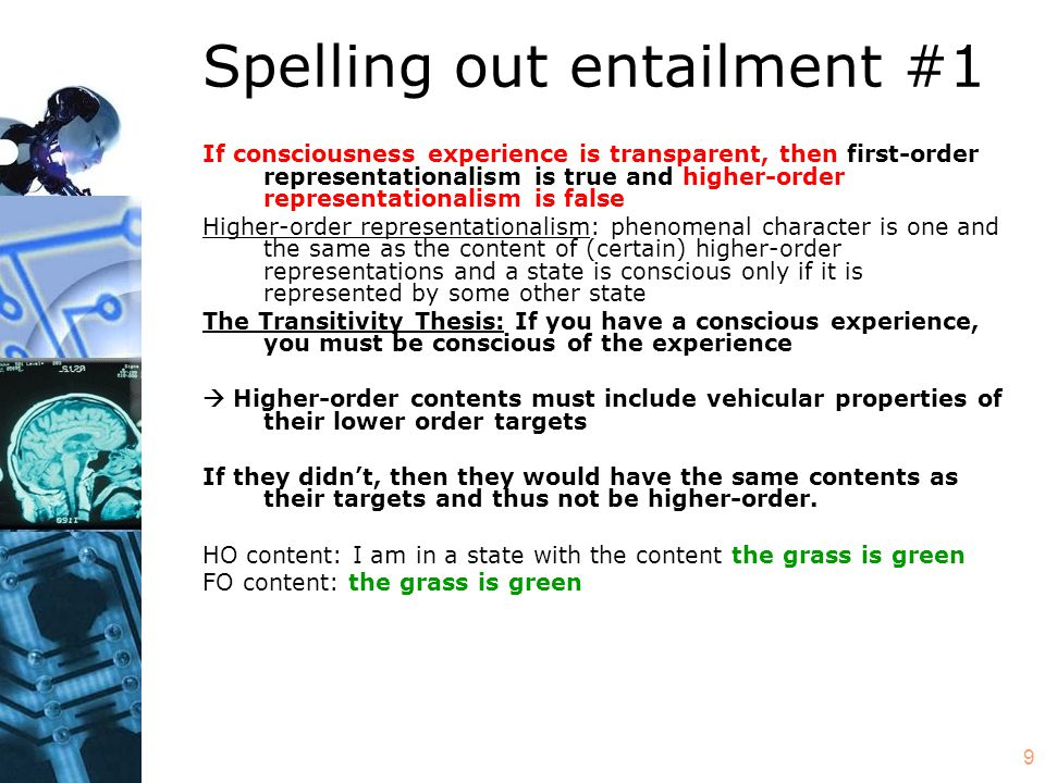 10 Spelling out entailment #2 If conscious experience is not transparent, then first-order representationalism is false (however, higher-order representationalism may be either true or false) If we can be conscious of features of the experiences themselves then phenomenal character is something other than the content of first-order representations Phenomenal character sometimes includes either vehicular properties of experiences or the contents of higher-order representations (note the non-equivalence of these disjuncts) (Higher-order representationalism is true only if phenomenal character always includes the contents of higher-order representations)