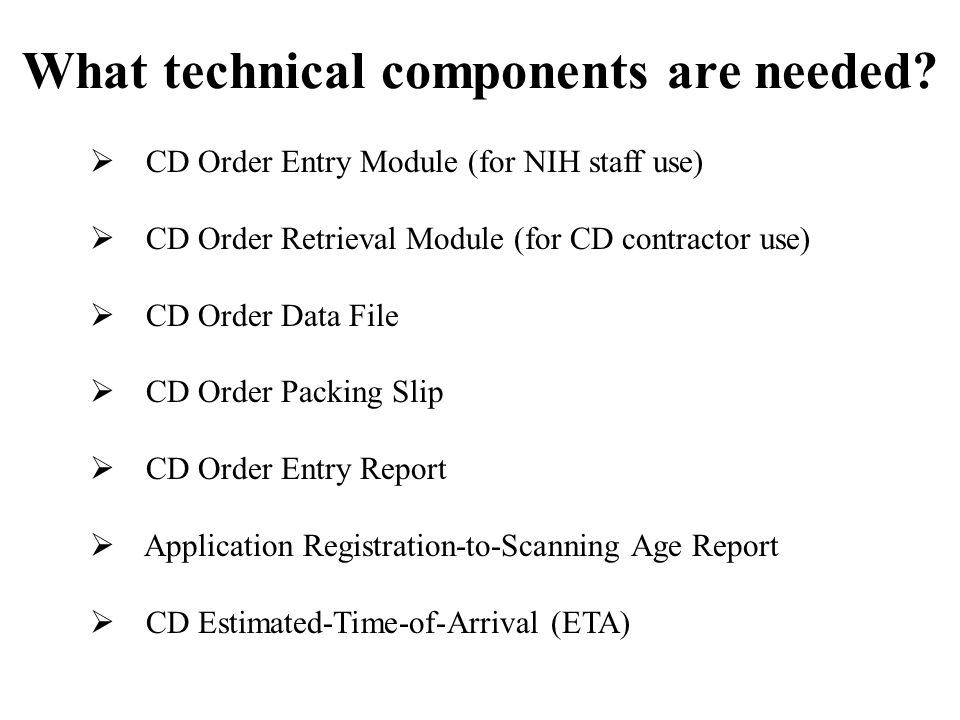 What technical components are needed? CD Order Entry Module (for NIH staff use) CD Order Retrieval Module (for CD contractor use) CD Order Data File C