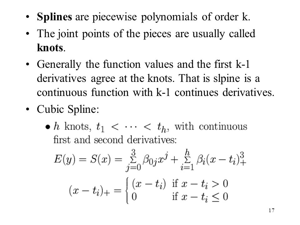 17 Splines are piecewise polynomials of order k. The joint points of the pieces are usually called knots. Generally the function values and the first