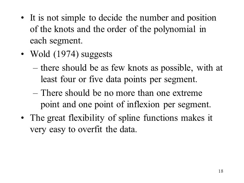 18 It is not simple to decide the number and position of the knots and the order of the polynomial in each segment. Wold (1974) suggests –there should
