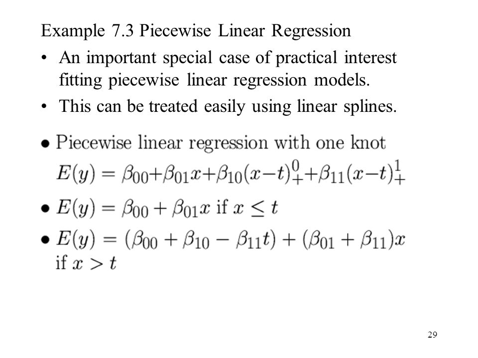 29 Example 7.3 Piecewise Linear Regression An important special case of practical interest fitting piecewise linear regression models. This can be tre