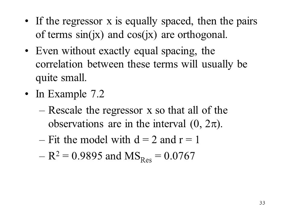 33 If the regressor x is equally spaced, then the pairs of terms sin(jx) and cos(jx) are orthogonal. Even without exactly equal spacing, the correlati