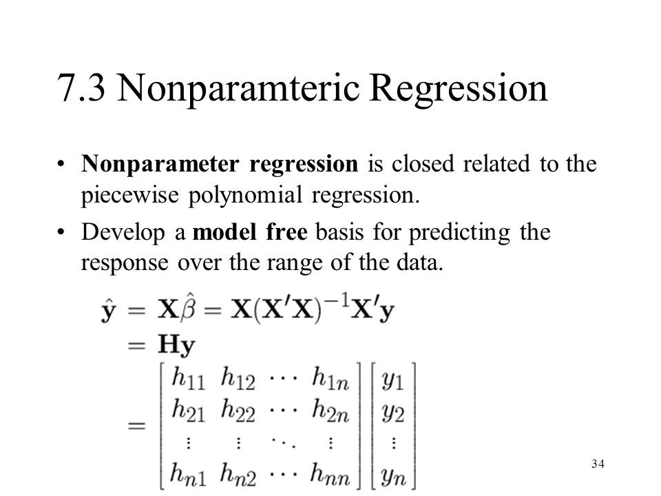 34 7.3 Nonparamteric Regression Nonparameter regression is closed related to the piecewise polynomial regression. Develop a model free basis for predi