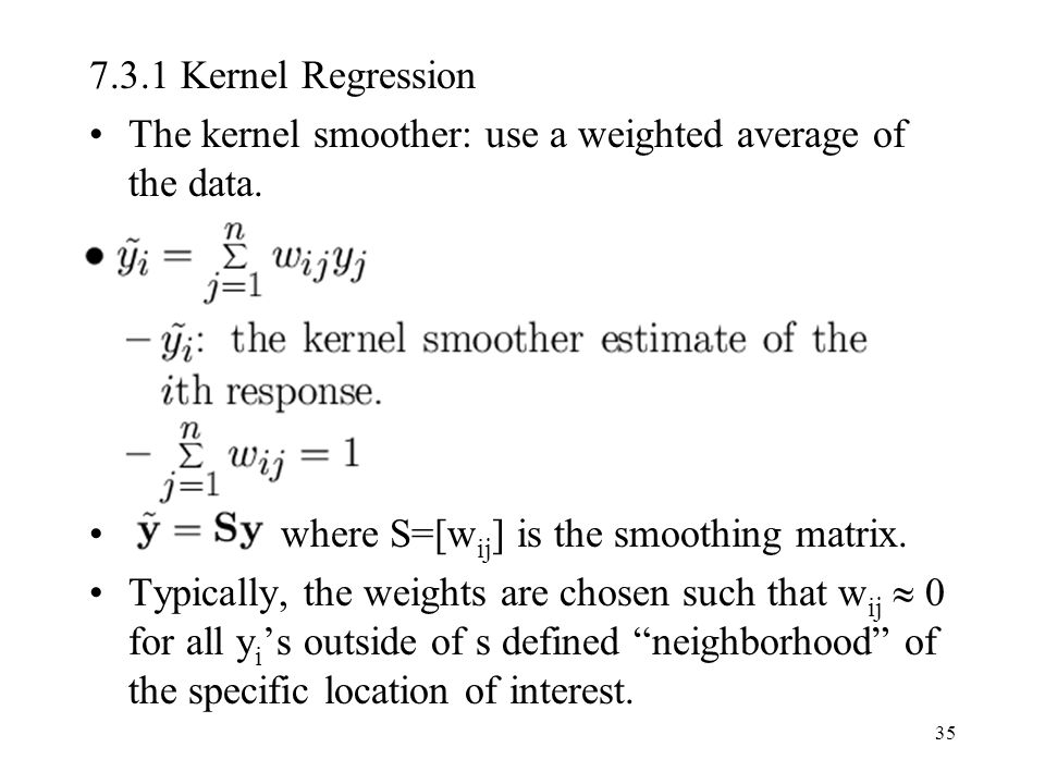 35 7.3.1 Kernel Regression The kernel smoother: use a weighted average of the data. where S=[w ij ] is the smoothing matrix. Typically, the weights ar