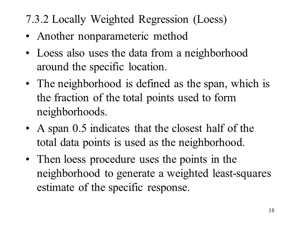 38 7.3.2 Locally Weighted Regression (Loess) Another nonparameteric method Loess also uses the data from a neighborhood around the specific location.