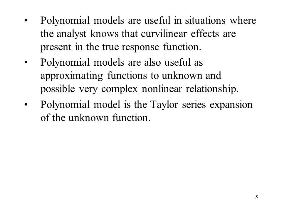 5 Polynomial models are useful in situations where the analyst knows that curvilinear effects are present in the true response function. Polynomial mo