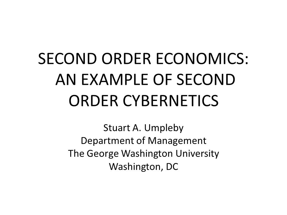SECOND ORDER ECONOMICS: AN EXAMPLE OF SECOND ORDER CYBERNETICS Stuart A. Umpleby Department of Management The George Washington University Washington,
