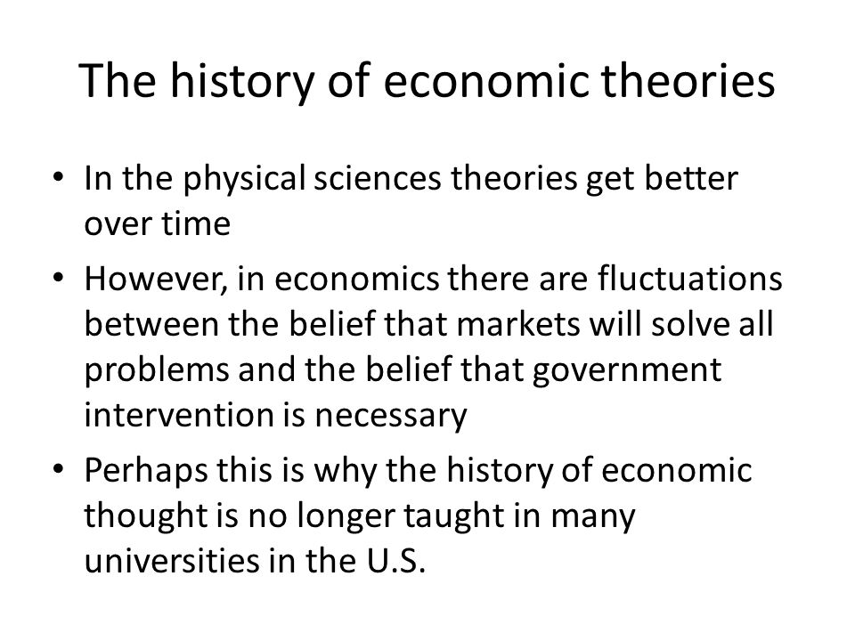 The history of economic theories In the physical sciences theories get better over time However, in economics there are fluctuations between the belie