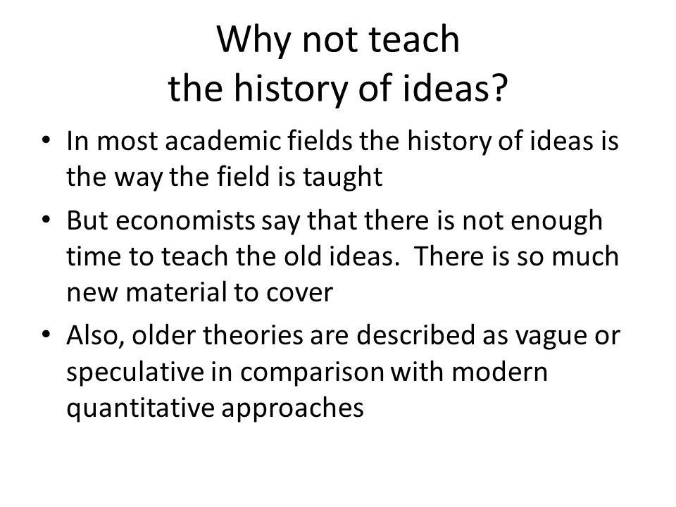 Why not teach the history of ideas? In most academic fields the history of ideas is the way the field is taught But economists say that there is not e