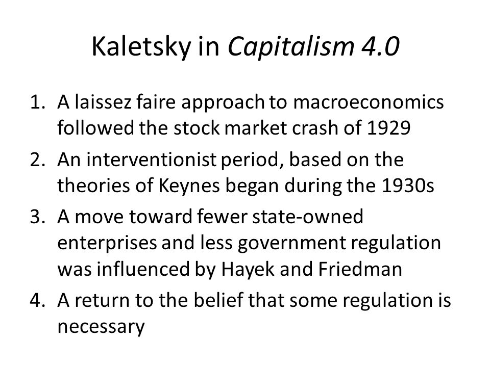 Kaletsky in Capitalism 4.0 1.A laissez faire approach to macroeconomics followed the stock market crash of 1929 2.An interventionist period, based on