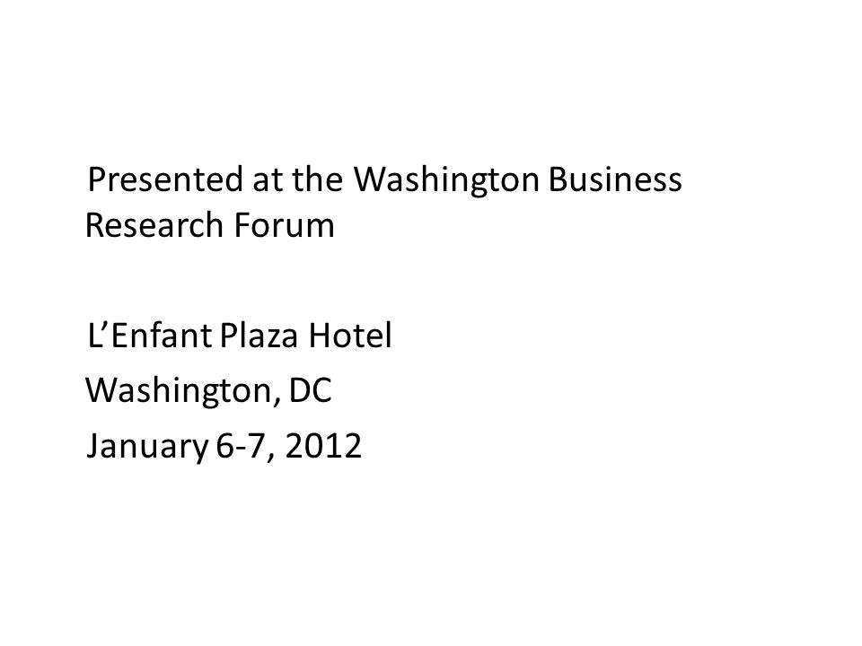 Presented at the Washington Business Research Forum LEnfant Plaza Hotel Washington, DC January 6-7, 2012
