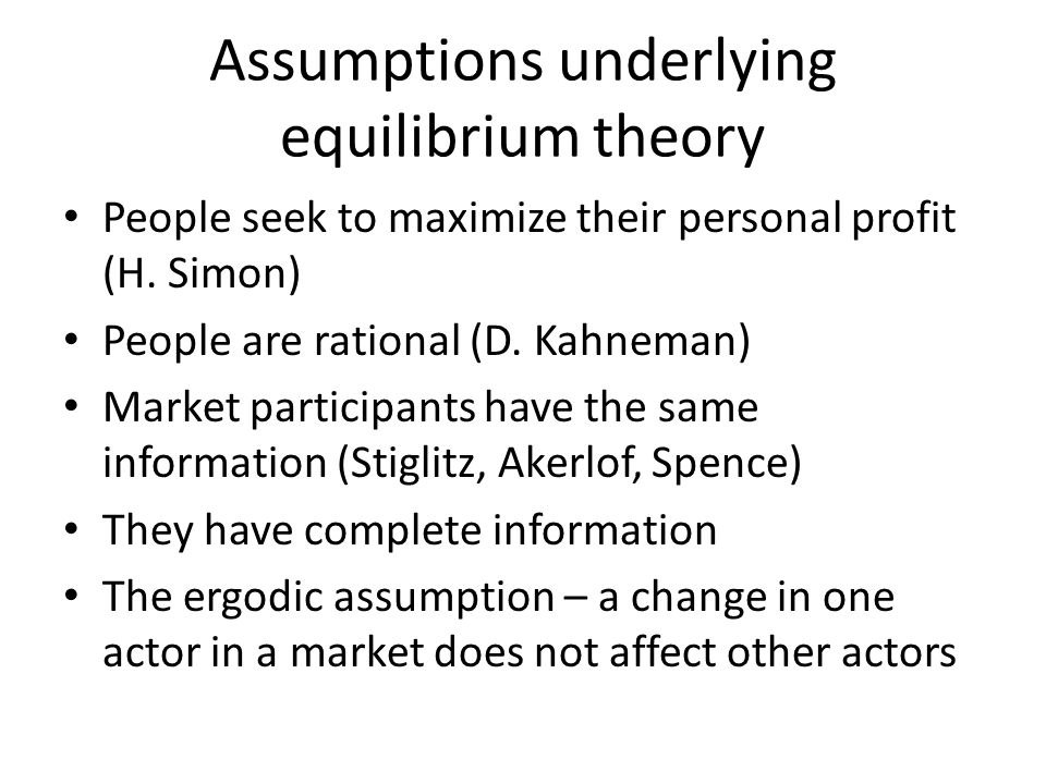 Assumptions underlying equilibrium theory People seek to maximize their personal profit (H. Simon) People are rational (D. Kahneman) Market participan