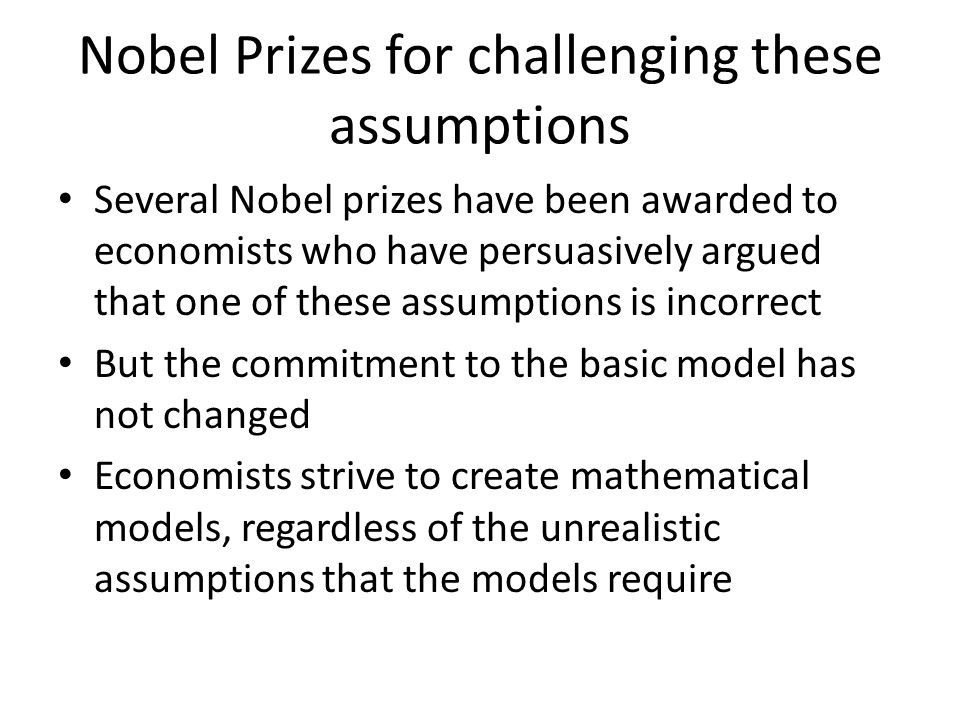 Nobel Prizes for challenging these assumptions Several Nobel prizes have been awarded to economists who have persuasively argued that one of these ass