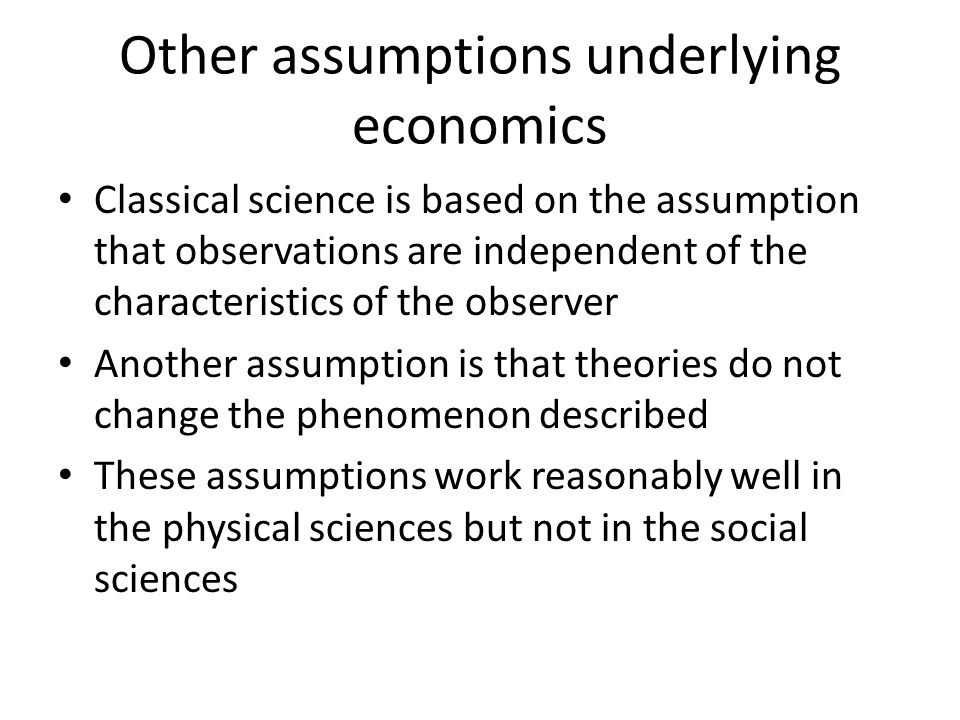 Other assumptions underlying economics Classical science is based on the assumption that observations are independent of the characteristics of the ob