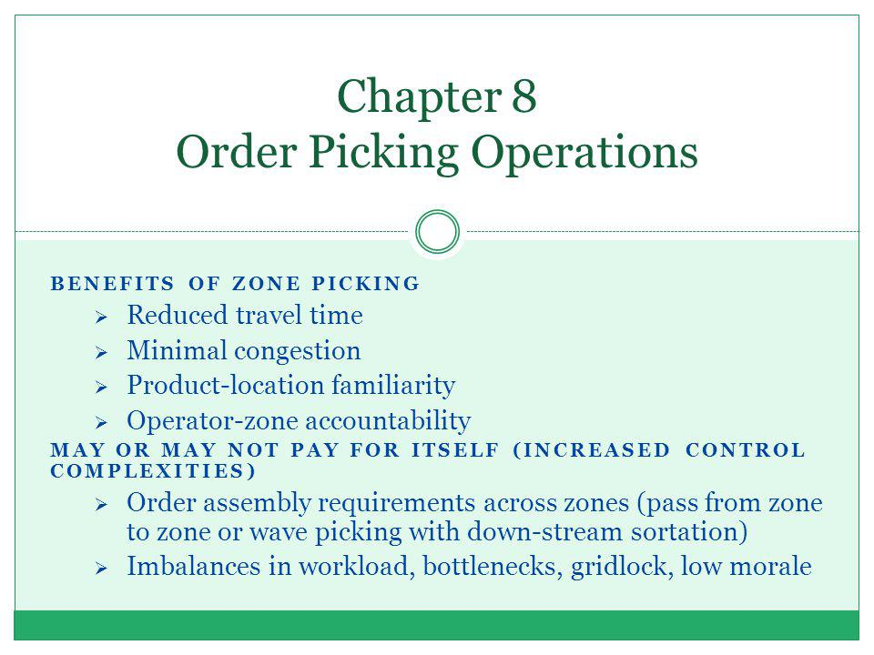 BENEFITS OF ZONE PICKING Reduced travel time Minimal congestion Product-location familiarity Operator-zone accountability MAY OR MAY NOT PAY FOR ITSEL