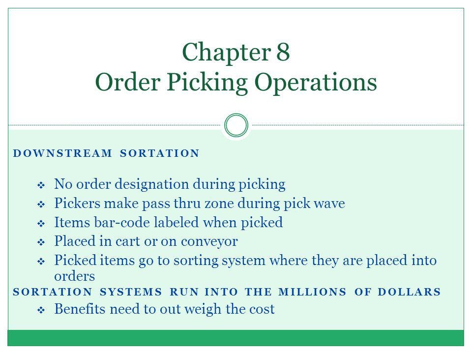 DOWNSTREAM SORTATION No order designation during picking Pickers make pass thru zone during pick wave Items bar-code labeled when picked Placed in car