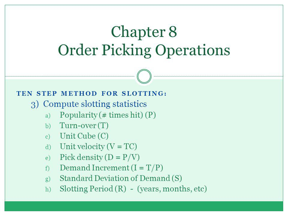 Chapter 8 Order Picking Operations TEN STEP METHOD FOR SLOTTING: 3) Compute slotting statistics a) Popularity (# times hit) (P) b) Turn-over (T) c) Un