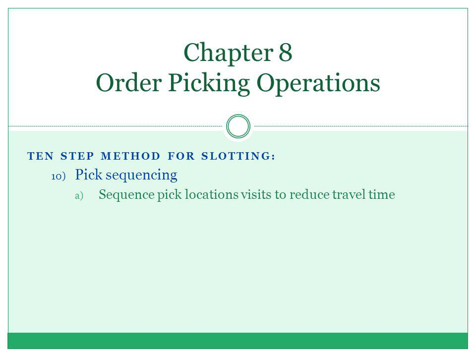 Chapter 8 Order Picking Operations TEN STEP METHOD FOR SLOTTING: 10) Pick sequencing a) Sequence pick locations visits to reduce travel time
