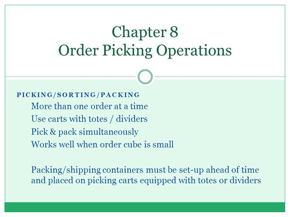 PICKING/SORTING/PACKING More than one order at a time Use carts with totes / dividers Pick & pack simultaneously Works well when order cube is small P