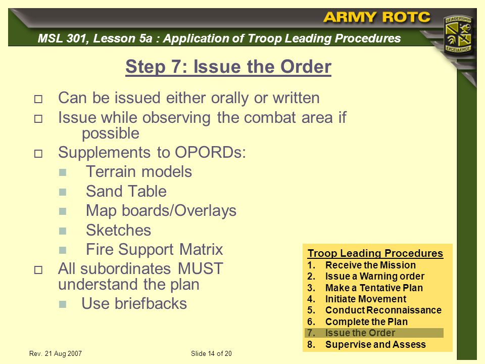 MSL 301, Lesson 5a : Application of Troop Leading Procedures Rev. 21 Aug 2007Slide 14 of 20 Step 7: Issue the Order Can be issued either orally or wri