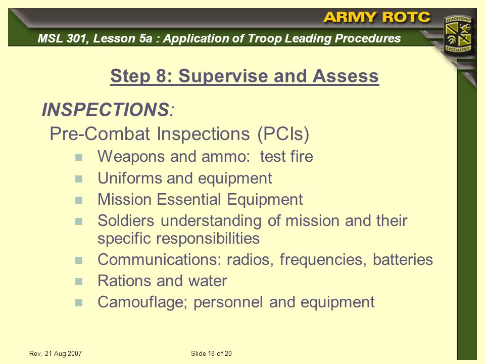MSL 301, Lesson 5a : Application of Troop Leading Procedures Rev. 21 Aug 2007Slide 18 of 20 Pre-Combat Inspections (PCIs) Weapons and ammo: test fire