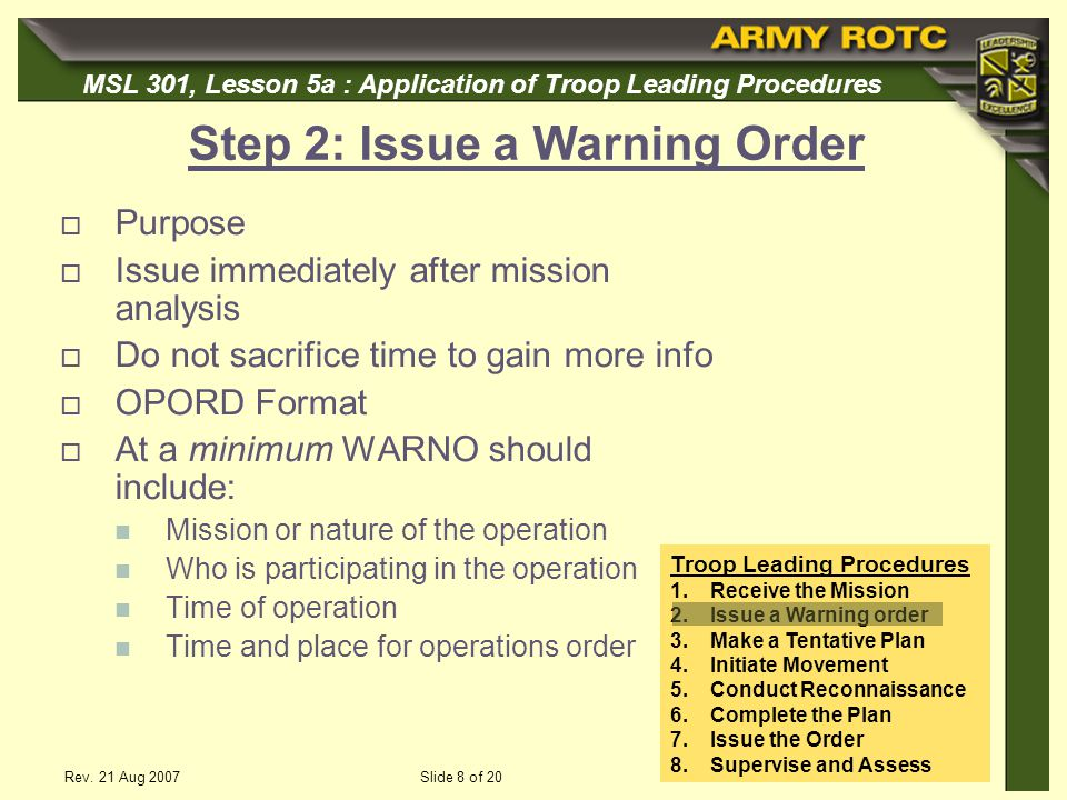 MSL 301, Lesson 5a : Application of Troop Leading Procedures Rev. 21 Aug 2007Slide 8 of 20 Step 2: Issue a Warning Order Purpose Issue immediately aft